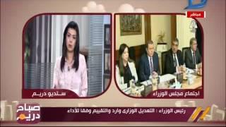 صباح دريم  رئيس الوزراء: التعديل الوزارى وارد والتقييم وفقا للأداء