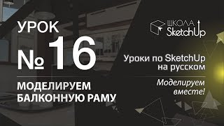 Урок 16. Как сделать балконную раму в SketchUp. Уроки по SketchUp на русском.