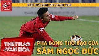 Điểm nhấn vòng 20 V-League 2018: Pha bóng bạo lực của Sầm Ngọc Đức