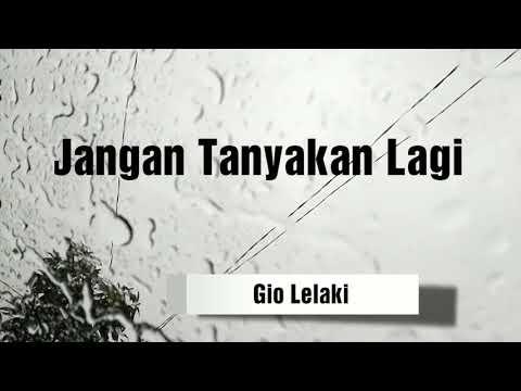 Jangan Tanyakan Lagi Lirik - Full Version Lyric By Gio Lelaki