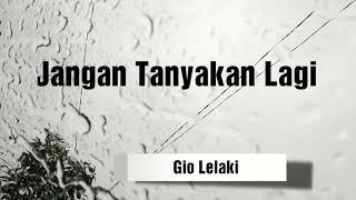 Download Jangan Tanyakan Lagi Lirik - Full Version Lyric by Gio Lelaki