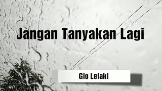 Jangan Tanyakan Lagi Lirik Full Version Lyric by Gio Lelaki