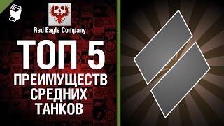 ТОП 5 преимуществ средних танков - Выпуск №27 - от Red Eagle Company [World of Tanks]