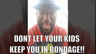 Don't Let Your Kids Or Family Members Keep You In Bondage!!!