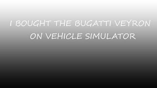I BOUGHT THE BUGATTI VEYRON ON VEHICLE SIMULATOR | Roblox Vehicle Simulator