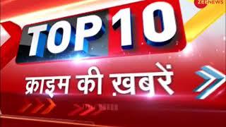 Watch top 10 crime news | क्राइम की 10 बड़ी खबरें