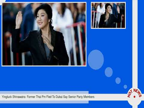 Yingluck Shinawatra  Former Thai Pm Fled To Dubai Say Senior Party Members