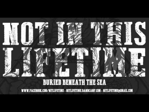 NOT IN THIS LIFETIME - BURIED BENEATH THE SEA