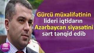 Gürcü müxalifətinin lideri iqtidarın Azərbaycan siyasətini sərt tənqid edib