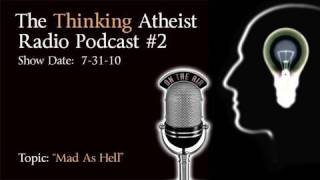 Mad As Hell - The Thinking Atheist Podcast #2