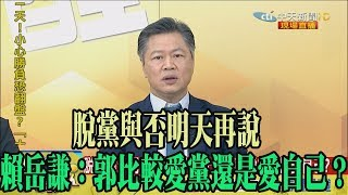 【精彩】脫黨與否明天再說 賴岳謙:郭比較愛黨還是愛自己?