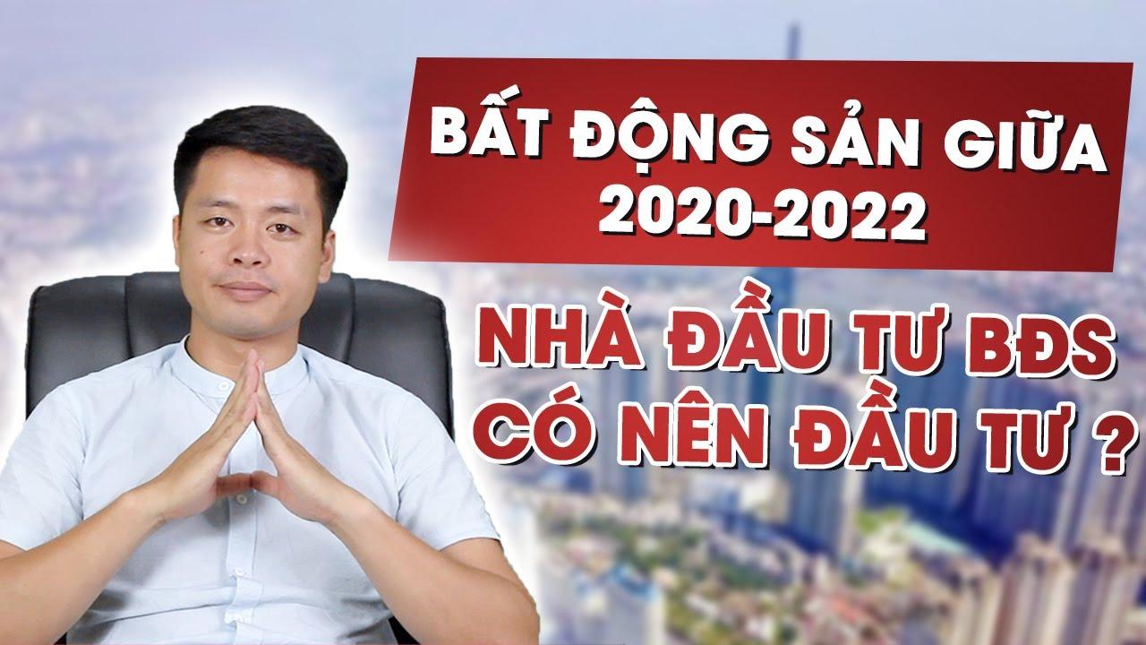 ĐÁNH GIÁ THỊ TRƯỜNG BẤT ĐỘNG SẢN GIỮA 2020-2022, NĐT BẤT ĐỘNG SẢN CÓ NÊN ĐẦU TƯ | Mr Trưởng Vũ