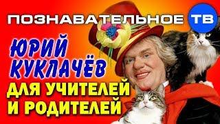 Юрий Куклачёв для учителей и родителей