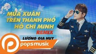 Video Mùa Xuân Trên Thành Phố Hồ Chí Minh Remix | Lương Gia Huy download MP3, 3GP, MP4, WEBM, AVI, FLV Oktober 2018