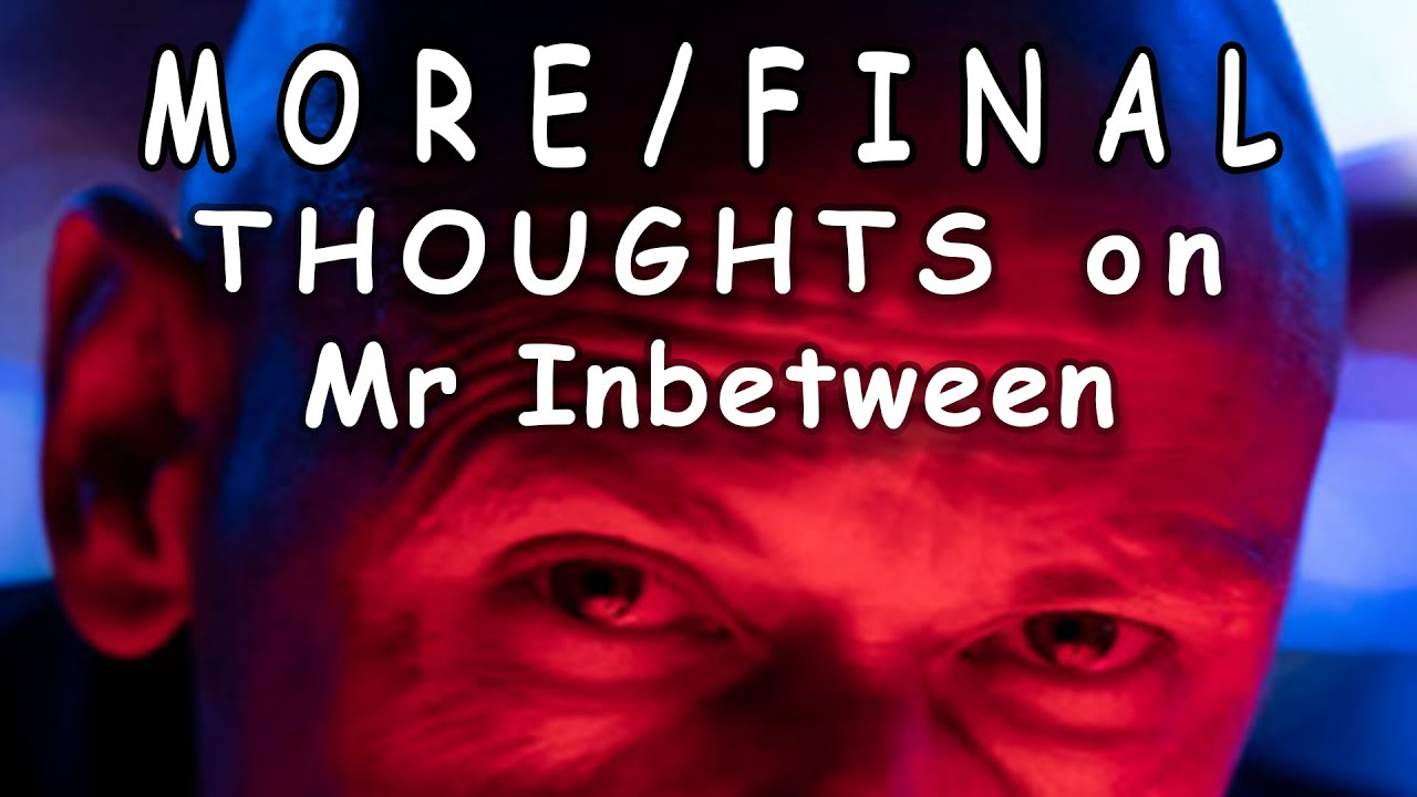 MORE/FINAL THOUGHTS on Mr Inbetween
