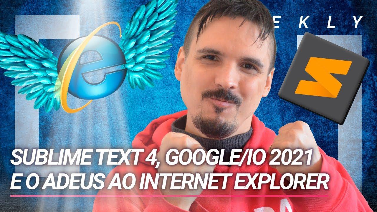 Sublime Text 4, Google/IO 2021 e o adeus ao internet explorer
