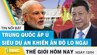 Latest world news April 12 China cherishes a super project that worries India FBNC