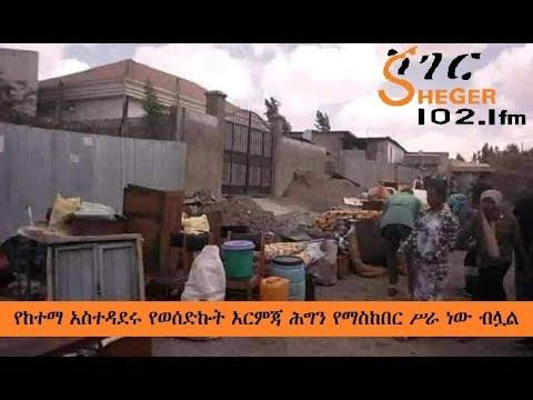 Ethiopia – Sheger Werewoch - የከተማ አስተዳደሩ የወሰድኩት እርምጃ ሕግን የማስከበር ሥራ ነው ብሏል