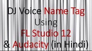 Make DJ Voice Name Tag with FL Studio 12 & Audacity- HINDI