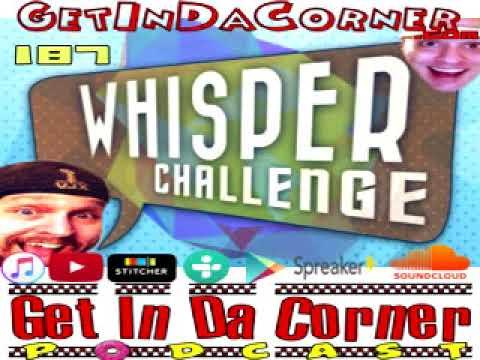 The Whisper Challenge - Get In Da Corner podcast 187