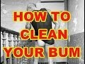 HOW TO CLEAN YOUR BUM (ASS)