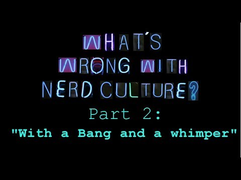 "What's Wrong with Nerd Culture, Part 2: ""With a Bang and a Whimper"""