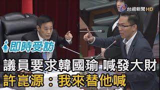 議員要求韓國瑜 喊發大財 許崑源:我來替他喊【即時受訪】