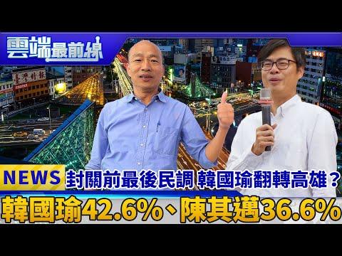 封關前最後民調 韓國瑜翻轉高雄? 韓國瑜42.6%、陳其邁36.6% 雲端最前線 EP477精華