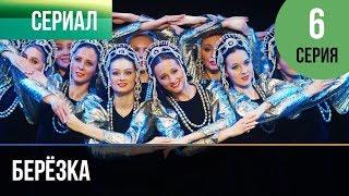 ▶️ Берёзка 6 серия - Мелодрама | Фильмы и сериалы - Русские мелодрамы