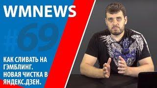 WMnews 69. Как сливать на Гэмблинг. Новая чистка в Яндекс.Дзен.