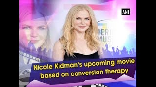 Nicole Kidman's upcoming movie based on conversion therapy - #Entertainment News