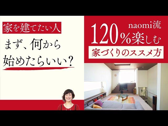 第1話『家づくりは何から始めたらいい?』家づくりを120%楽しむためのnaomi流家づくりのススメ方