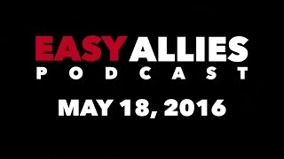 The Easy Allies Podcast #9 - May 18th, 2016