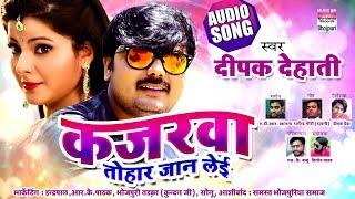 KAJARWA TOHAR JAAN LEAI | Deepak Dehati | Bhojpuri New Song 2019 | AUDIO