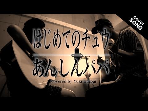 【名曲】はじめてのチュウ / あんしんパパ[covered By 黒木佑樹]