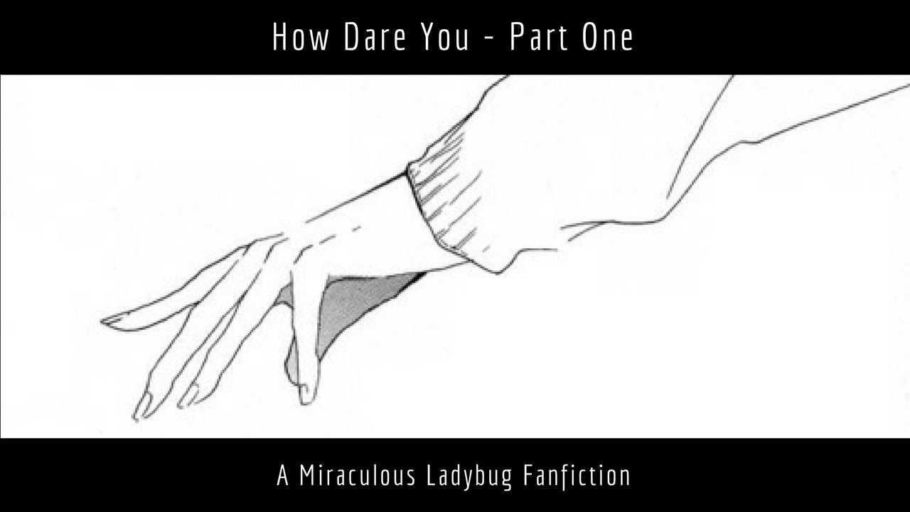 How Dare You - Part 1/2 (A Miraculous Ladybug Fanfiction)