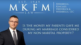 Mirabella, Kincaid, Frederick & Mirabella, LLC Video - Is Money My Parents Gave Me During My Marriage Considered My Non-Marital Property?