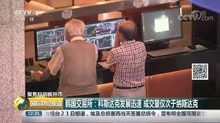 [国际财经报道]聚焦科创板开市 韩国交易所:科斯达克发展迅速 成交量仅次于纳斯达克| CCTV财经