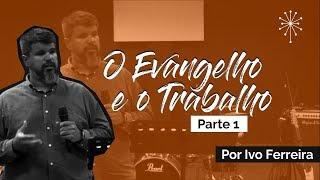 O Evangelho e o Trabalho | Parte 1 - Ivo Ferreira