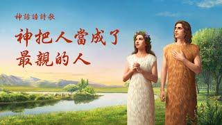 基督教會詩歌《神把人當成了最親的人》神對人類的愛從未改變