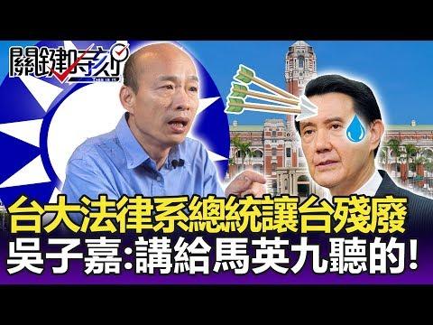 「三個台大法律系總統讓台灣幾乎殘廢」! 吳子嘉:講給馬英九聽的!-關鍵精華