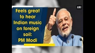Feels great to hear Indian music on foreign soil: PM Modi - ANI News