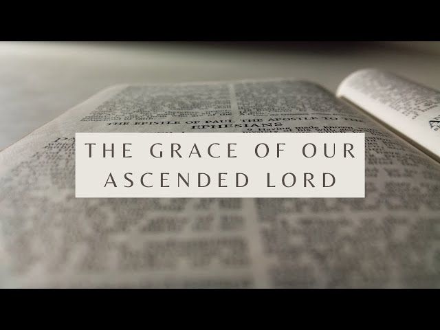 The Grace of Our Ascended Lord - Ephesians 4:7-10 (Pastor Robb Brunansky)