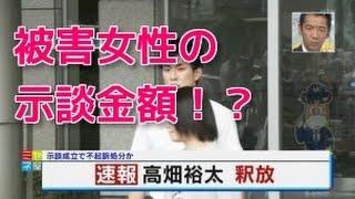 【芸能トピックス】高畑裕太と被害女性の示談金額・・・関係者が暴露し...
