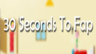 Fapping Simulator! 30 Seconds To Fap
