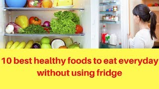 Top 10 best healthy foods to eat everyday without using fridge | food should avoid