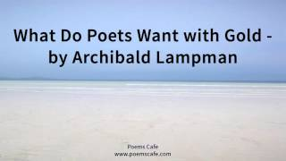 What Do Poets Want with Gold   by Archibald Lampman