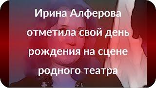Ирина Алферова отметила свой день рождения на сцене родного театра