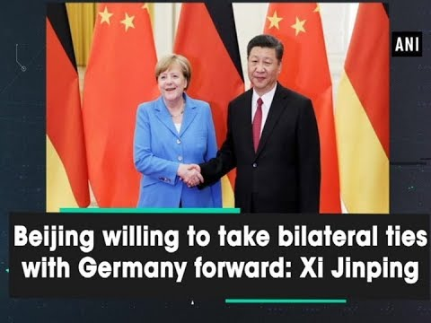 Beijing willing to take bilateral ties with Germany forward Xi Jinping - ANI News
