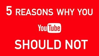 5 Reasons Why You SHOULD NOT Start a YouTube Channel, and 1 Reason Why You Should